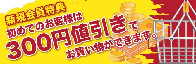 初めてのお客様は300円値引きでお買い物ができます。
